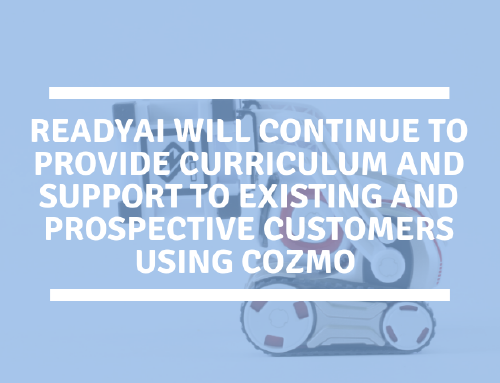 ReadyAI will continue to provide curriculum and support to existing and prospective customers using Cozmo